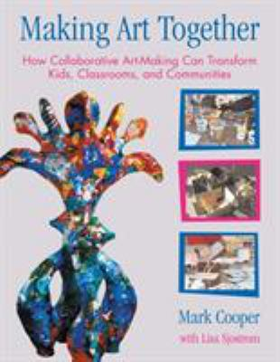 Making Art Together: How Collaborative Art-Making Can Transform Kids, Classrooms, and Communities 9780807066195