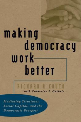 Making Democracy Work Better: Mediating Structures, Social Capital, and the Democratic Prospect 9780807824887