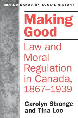 Making Good: Law and Moral Regulation in Canada, 1867-1939. 9780802078698