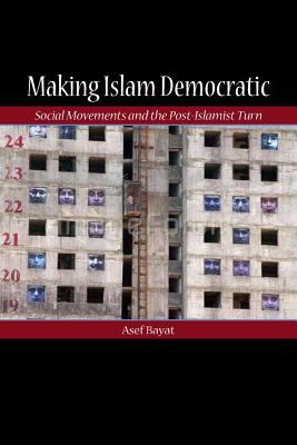 Making Islam Democratic: Social Movements and the Post-Islamist Turn 9780804755948
