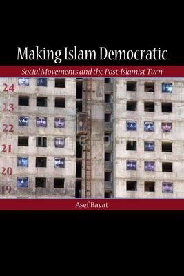 Making Islam Democratic: Social Movements and the Post-Islamist Turn 9780804755955