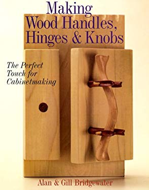 Making Wood Handles, Hinges & Knobs: The Perfect Touch for Cabinetmaking 9780806913353