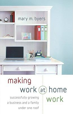 Making Work at Home Work: Successfully Growing a Business and a Family Under One Roof 9780800732752