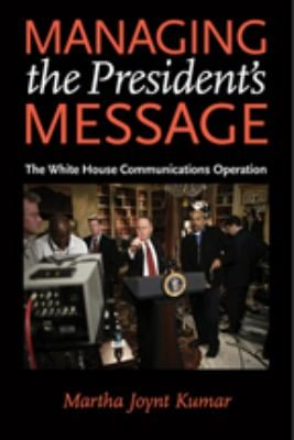 Managing the President's Message: The White House Communications Operation 9780801886522