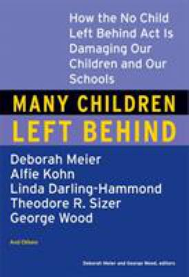 Many Children Left Behind: How the No Child Left Behind Act Is Damaging Our Children and Our Schools 9780807004593