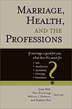 Marriage, Health, and the Professions: If Marriage is Good for You, What Does This Mean for Law, Medicine, Ministry, Therapy, and Business? 9780802843920