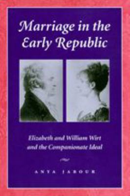Marriage in the Early Republic: Elizabeth and William Wirt and the Companionate Ideal 9780801871108