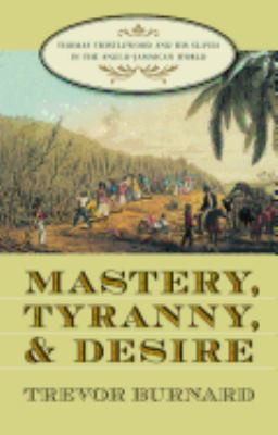 Mastery, Tyranny, and Desire: Thomas Thistlewood and His Slaves in the Anglo-Jamaican World 9780807828564