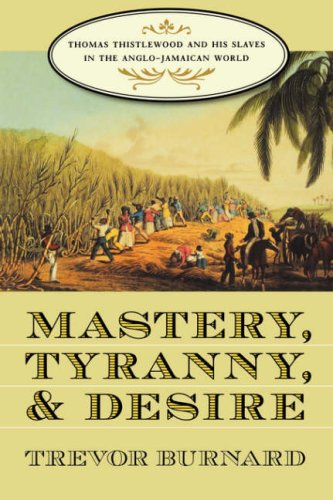 Mastery, Tyranny, and Desire: Thomas Thistlewood and His Slaves in the Anglo-Jamaican World 9780807855256