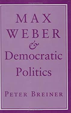 Max Weber & Democratic Politics 9780801431470