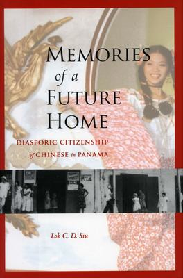 Memories of a Future Home: Diasporic Citizenship of Chinese in Panama 9780804753029