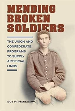 Mending Broken Soldiers: The Union and Confederate Programs to Supply Artificial Limbs 9780809331307