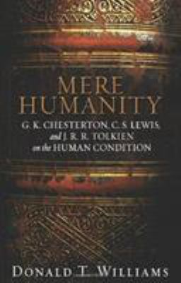 Mere Humanity: G.K. Chesterton, C.S. Lewis, and J. R. R. Tolkien on the Human Condition 9780805440188