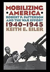 Mobilizing America: Robert P. Patterson and the War Effort, 1940-1945 - Eiler, Keith E.