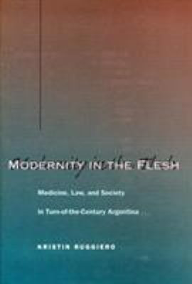 Modernity in the Flesh: Medicine, Law, and Society in Turn-Of-The-Century Argentina 9780804748711