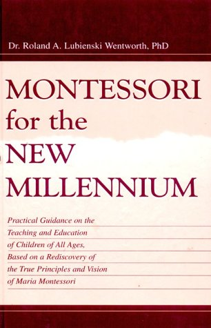 Montessori for the New Millennium: Practical Guidance on the Teaching and Education of Children of All Ages, Based on a Rediscovery of the True Princi 9780805831368