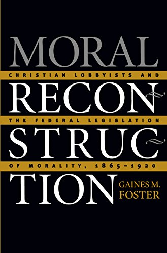 Moral Reconstruction: Christian Lobbyists and the Federal Legislation of Morality, 1865-1920 9780807853665
