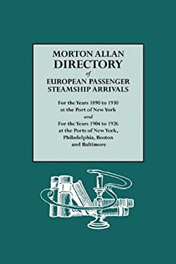 Morton Allan Directory of European Passenger Steamship Arrivals for the Years 1890-1930 at the Port of New York, and for the Years 1904-1926 at the Po 9780806308302