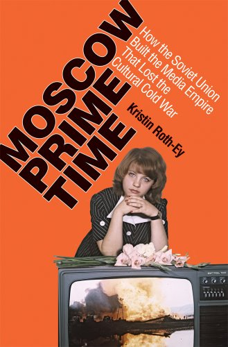 Moscow Prime Time: How the Soviet Union Built the Media Empire That Lost the Cultural Cold War 9780801448744