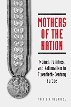 Mothers of the Nation: Women, Families, and Nationalism in Twentieth-Century Europe 9780802090157