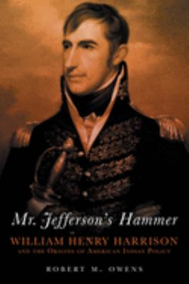 Mr. Jefferson's Hammer: William Henry Harrison and the Origins of American Indian Policy 9780806138428