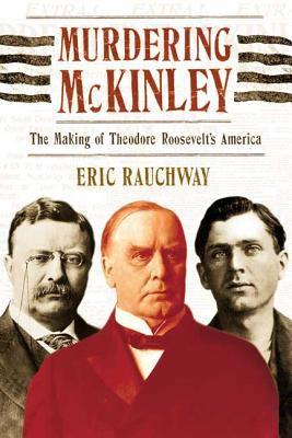 Murdering McKinley: The Making of Theodore Roosevelt's America 9780809016389