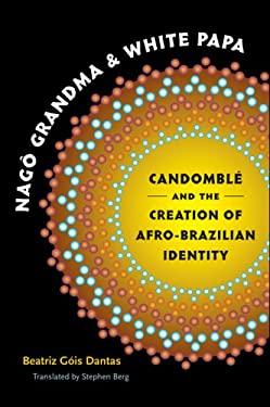 Nago Grandma and White Papa: Candomble and the Creation of Afro-Brazilian Identity 9780807859759