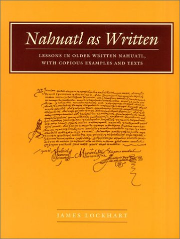Nahuatl as Written: Lessons in Older Written Nahuatl, with Copious Examples and Texts 9780804744584