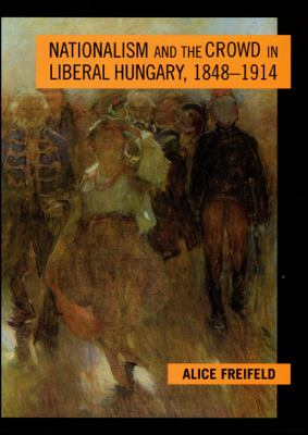 Nationalism and the Crowd in Liberal Hungary, 1848-1914 9780801864629