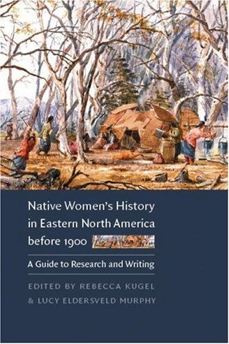 Native Women's History in Eastern North America Before 1900: A Guide to Research and Writing 9780803278318
