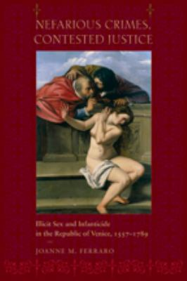 Nefarious Crimes, Contested Justice: Illicit Sex and Infanticide in the Republic of Venice, 1557-1789 9780801889875