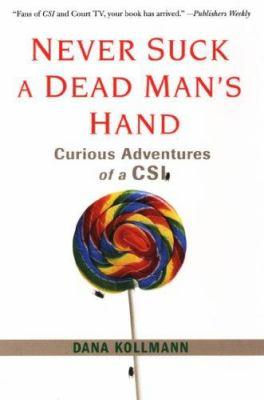 Never Suck a Dead Man's Hand: Curious Adventures of a CSI 9780806528236