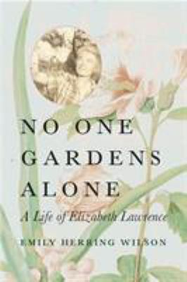 No One Gardens Alone: A Life of Elizabeth Lawrence 9780807085639