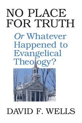 No Place for Truth: Or, Whatever Happened to Evangelical Theology 9780802807472