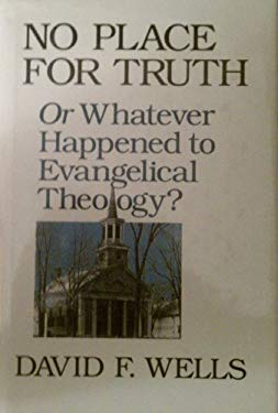 No Place for Truth, Or, Whatever Happened to Evangelical Theology?: Or Whatever Happened to Evangelical Theology?
