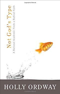 Not God's Type: A Rational Academic Finds a Radical Faith 9780802431943