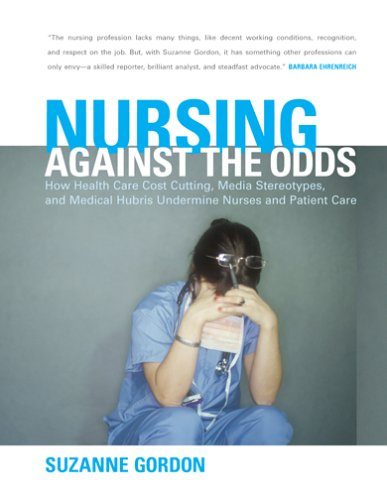 Nursing Against the Odds: How Health Care Cost Cutting, Media Stereotypes, and Medical Hubris Undermine Nurses and Patient Care 9780801439766