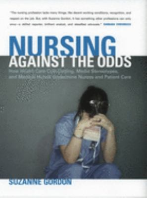 Nursing Against the Odds: How Health Care Cost Cutting, Media Stereotypes, and Medical Hubris Undermine Nurses and Patient Care 9780801472923