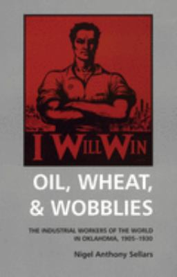 Oil, Wheat, & Wobblies: The Industrial Workers of the World in Oklahoma, 1905-1930 9780806130057