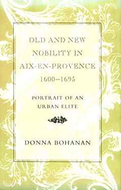Old and New Nobility in AIX-En-Provence, 1600-1695: Portrait of an Urban Elite 9780807116241