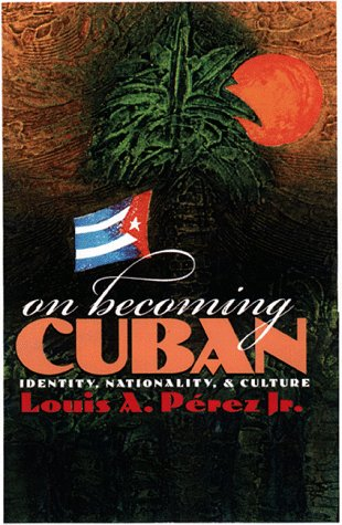 On Becoming Cuban: Identity, Nationality, and Culture 9780807824870