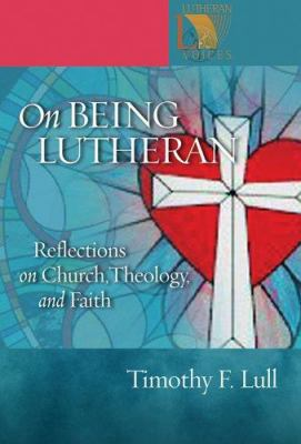 On Being Lutheran: Reflections on Church, Theology, and Faith 9780806680019