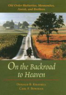 On the Backroad to Heaven: Old Order Hutterites, Mennonites, Amish, and Brethren 9780801870897