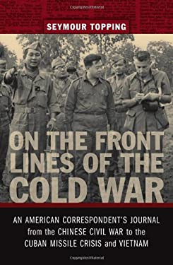 On the Front Lines of the Cold War: An American Correspondents Journal from the Chinese Civil War to the Cuban Missile Crisis and Vietnam 9780807135563
