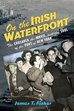 On the Irish Waterfront: The Crusader, the Movie, and the Soul of the Port of New York 9780801476846