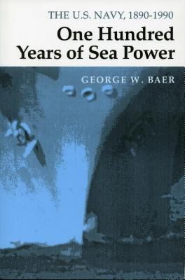 One Hundred Years of Sea Power: The U. S. Navy, 1890-1990 9780804722735