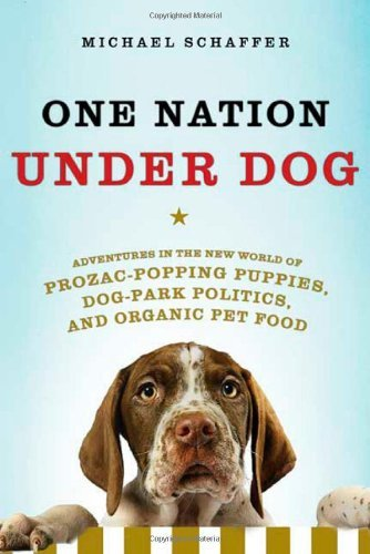 One Nation Under Dog: Adventures in the New World of Prozac-Popping Puppies, Dog-Park Politics, and Organic Pet Food 9780805087116