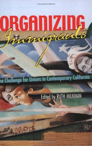 Organizing Immigrants: The Challenge for Unions in Contemporary California 9780801486173