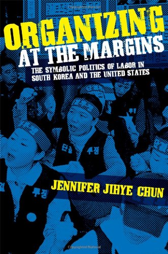 Organizing at the Margins: The Symbolic Politics of Labor in South Korea and the United States 9780801447112