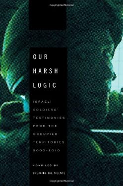 Our Harsh Logic: Israeli Soldiers' Testimonies from the Occupied Territories, 2000-2010 9780805095371